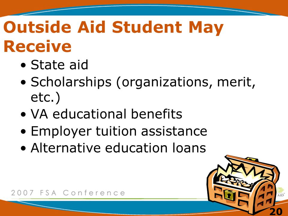 20 Outside Aid Student May Receive State aid Scholarships (organizations, merit, etc.) VA educational benefits Employer tuition assistance Alternative education loans