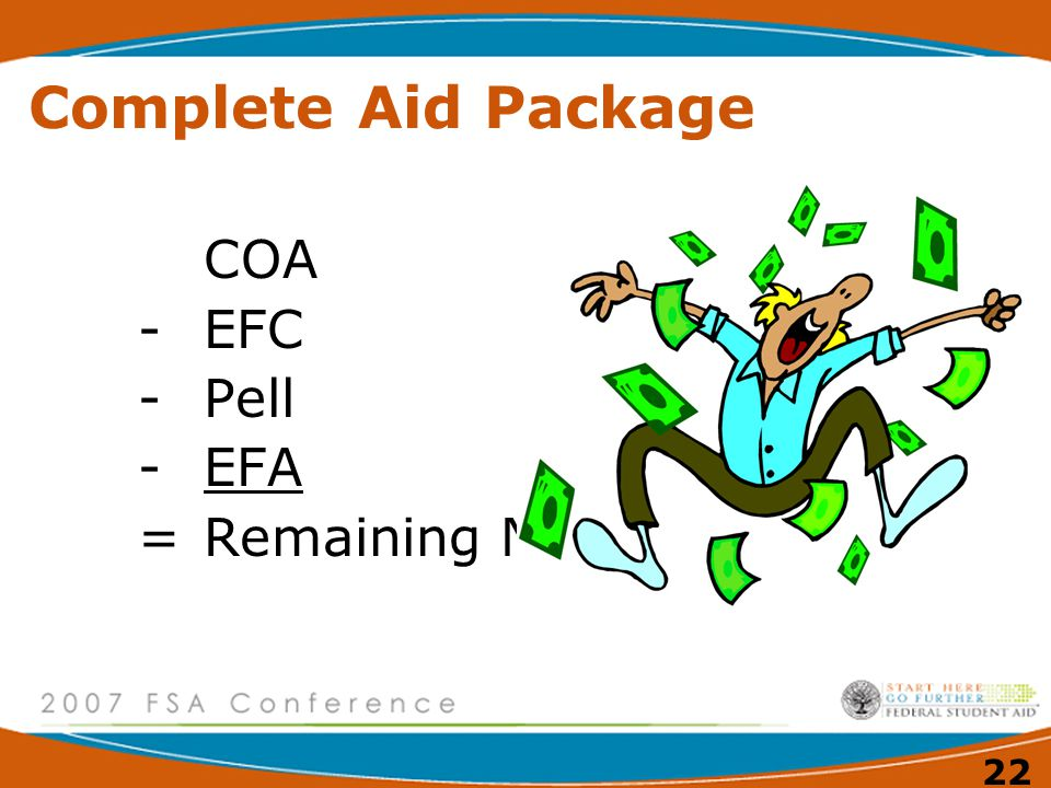 22 Complete Aid Package COA -EFC -Pell -EFA =Remaining Need