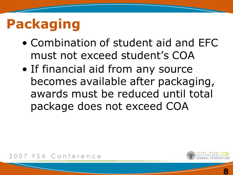 8 Packaging Combination of student aid and EFC must not exceed student's COA If financial aid from any source becomes available after packaging, awards must be reduced until total package does not exceed COA