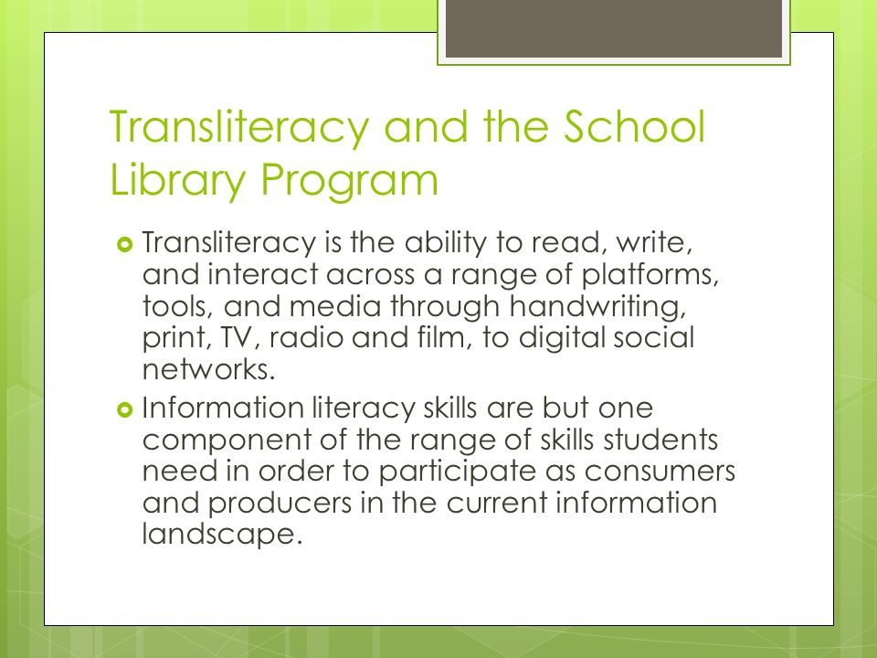 Transliteracy and the School Library Program  Transliteracy is the ability to read, write, and interact across a range of platforms, tools, and media through handwriting, print, TV, radio and film, to digital social networks.