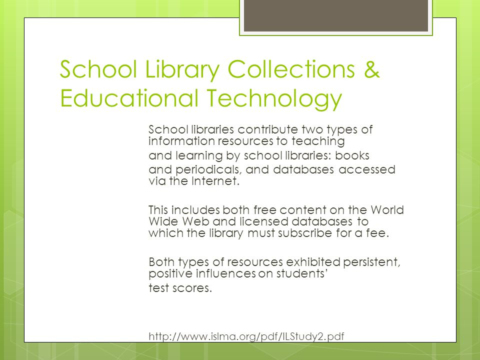 School Library Collections & Educational Technology School libraries contribute two types of information resources to teaching and learning by school libraries: books and periodicals, and databases accessed via the Internet.