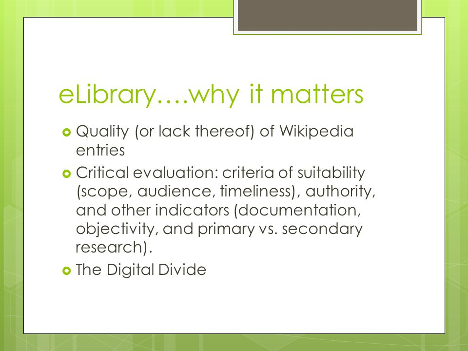 eLibrary….why it matters  Quality (or lack thereof) of Wikipedia entries  Critical evaluation: criteria of suitability (scope, audience, timeliness), authority, and other indicators (documentation, objectivity, and primary vs.