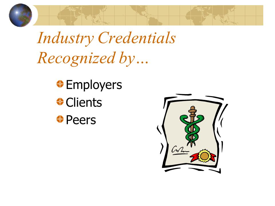 Industry Credentials Recognized by… Employers Clients Peers