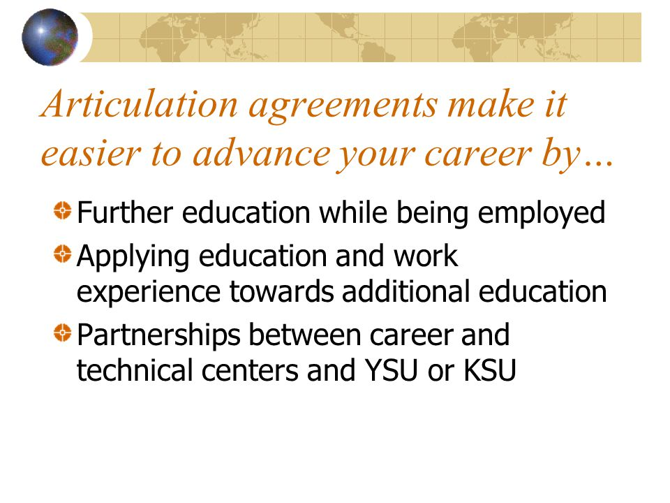 Articulation agreements make it easier to advance your career by… Further education while being employed Applying education and work experience towards additional education Partnerships between career and technical centers and YSU or KSU