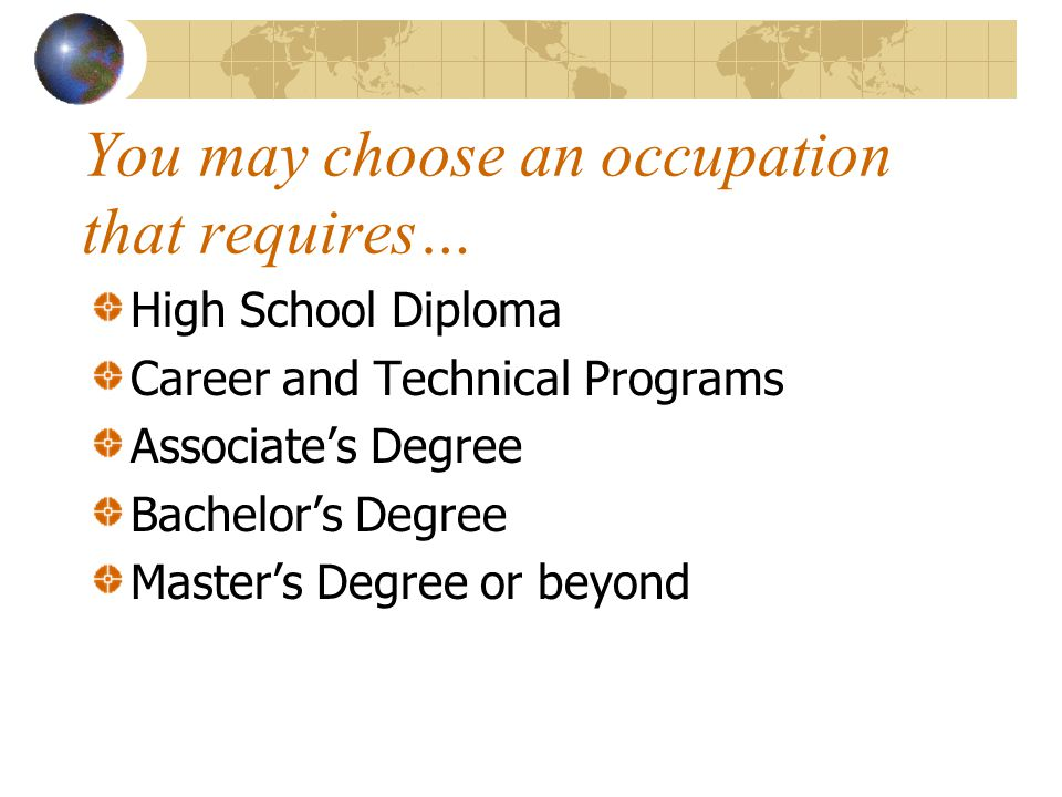 You may choose an occupation that requires… High School Diploma Career and Technical Programs Associate's Degree Bachelor's Degree Master's Degree or beyond
