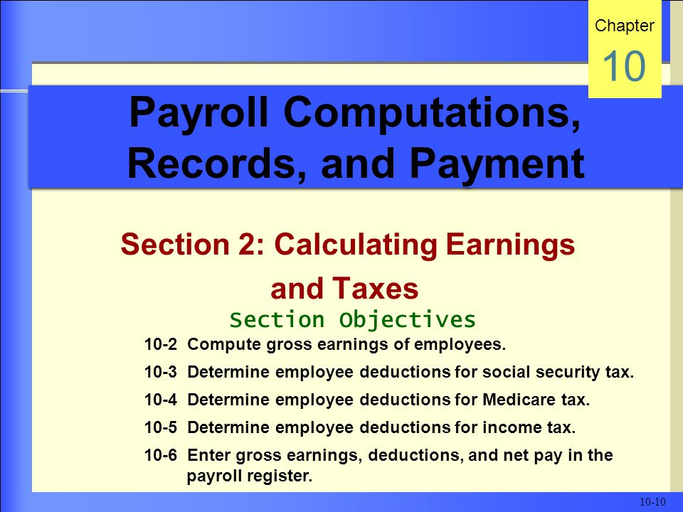 Payroll Computations, Records, and Payment Section 2: Calculating Earnings and Taxes Chapter 10 Section Objectives 10-2 Compute gross earnings of employees.