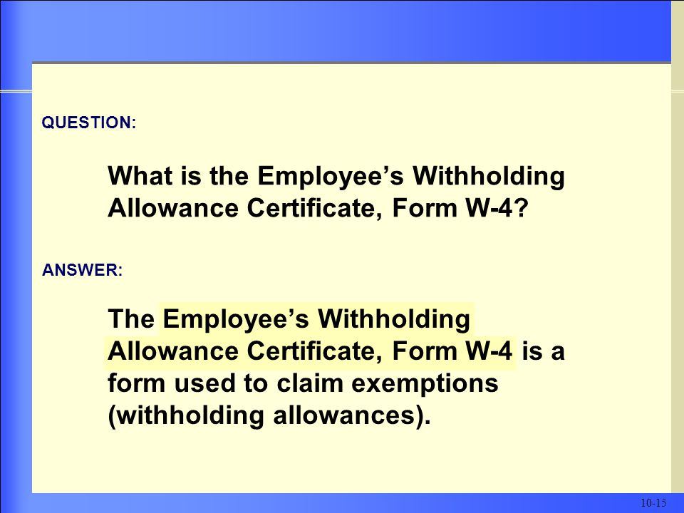 The Employee's Withholding Allowance Certificate, Form W-4 is a form used to claim exemptions (withholding allowances).