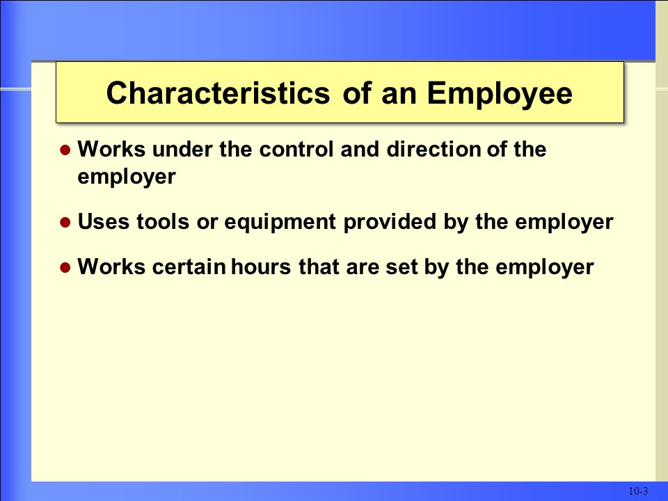 Characteristics of an Employee Works under the control and direction of the employer Uses tools or equipment provided by the employer Works certain hours that are set by the employer 10-3