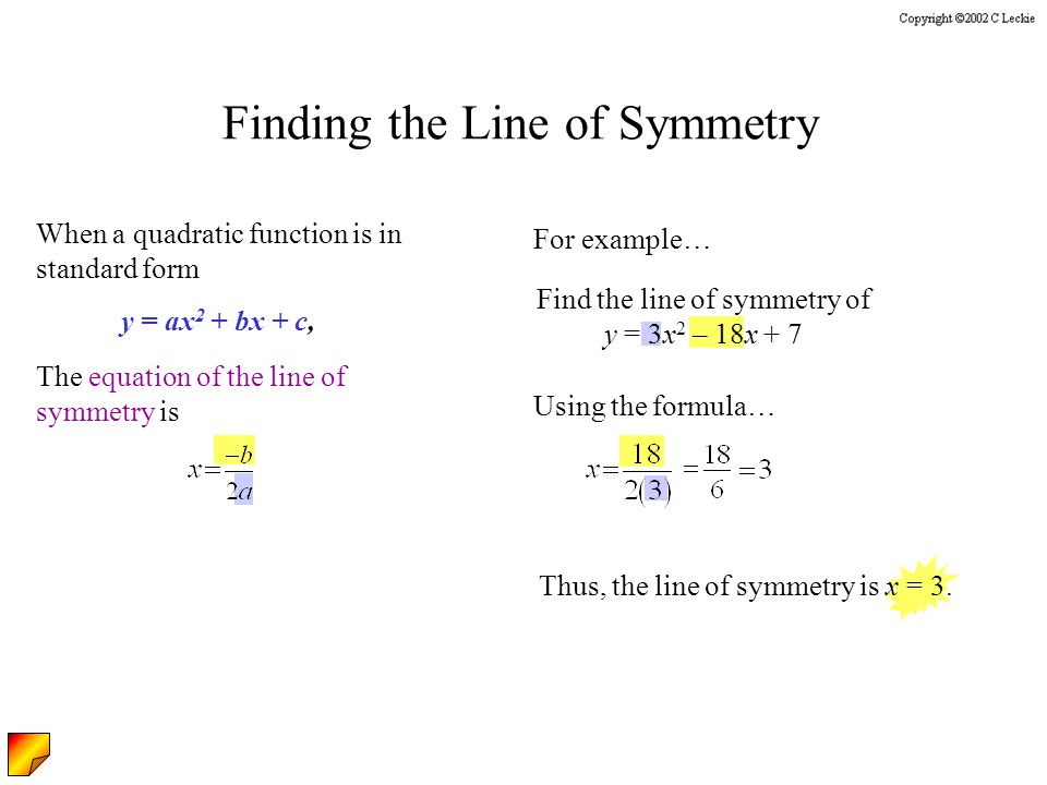 Find the line of symmetry of y = 3x 2 – 18x + 7 Finding the Line of Symmetry When a quadratic function is in standard form The equation of the line of symmetry is y = ax 2 + bx + c, For example… Using the formula… Thus, the line of symmetry is x = 3.