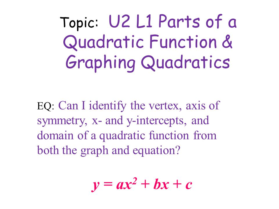 Topic: U2 L1 Parts of a Quadratic Function & Graphing Quadratics y = ax 2 + bx + c EQ: Can I identify the vertex, axis of symmetry, x- and y-intercepts, and domain of a quadratic function from both the graph and equation
