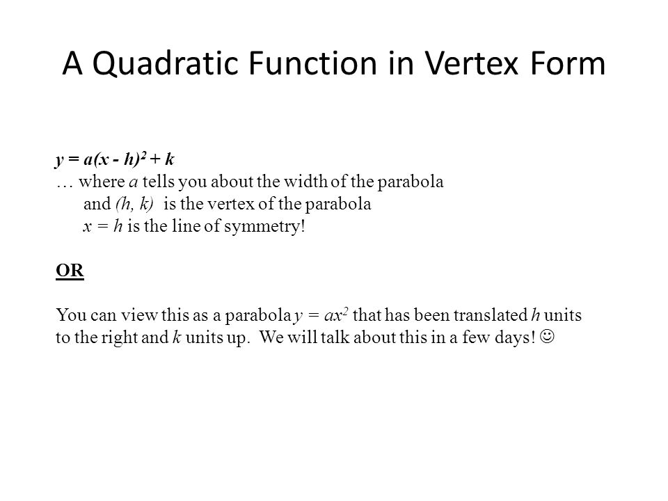 A Quadratic Function in Vertex Form y = a(x - h) 2 + k … where a tells you about the width of the parabola and (h, k) is the vertex of the parabola x = h is the line of symmetry.