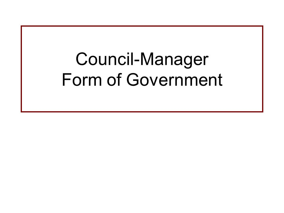 Council-Manager Form of Government. Basics of Council-Manager Form ...