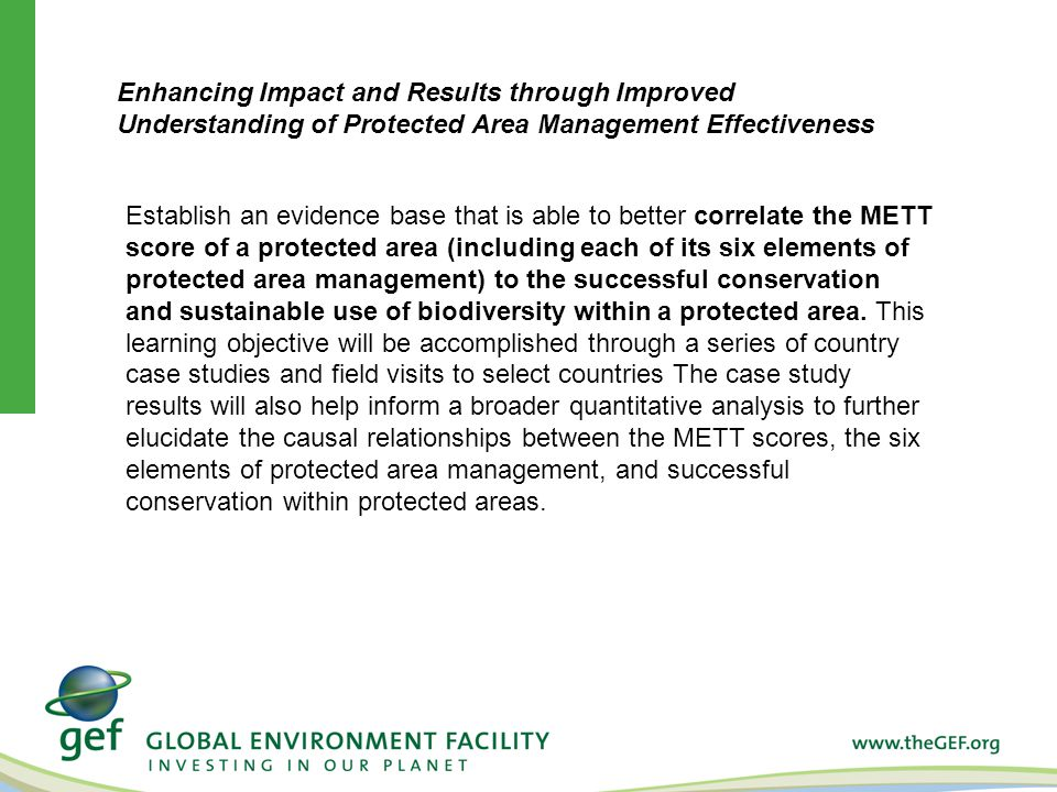 Establish an evidence base that is able to better correlate the METT score of a protected area (including each of its six elements of protected area management) to the successful conservation and sustainable use of biodiversity within a protected area.