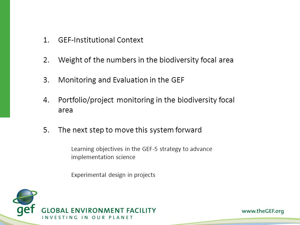 1.GEF-Institutional Context 2.Weight of the numbers in the biodiversity focal area 3.Monitoring and Evaluation in the GEF 4.Portfolio/project monitoring in the biodiversity focal area 5.The next step to move this system forward Learning objectives in the GEF-5 strategy to advance implementation science Experimental design in projects