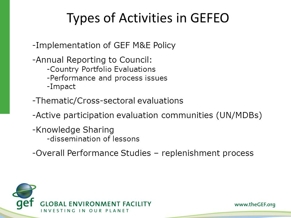 -Implementation of GEF M&E Policy -Annual Reporting to Council: -Country Portfolio Evaluations -Performance and process issues -Impact -Thematic/Cross-sectoral evaluations -Active participation evaluation communities (UN/MDBs) -Knowledge Sharing -dissemination of lessons -Overall Performance Studies – replenishment process Types of Activities in GEFEO