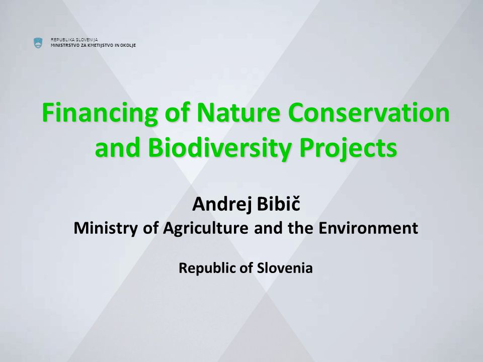 REPUBLIKA SLOVENIJA MINISTRSTVO ZA KMETIJSTVO IN OKOLJE Financing of Nature Conservation and Biodiversity Projects Financing of Nature Conservation and Biodiversity Projects Andrej Bibič Ministry of Agriculture and the Environment Republic of Slovenia