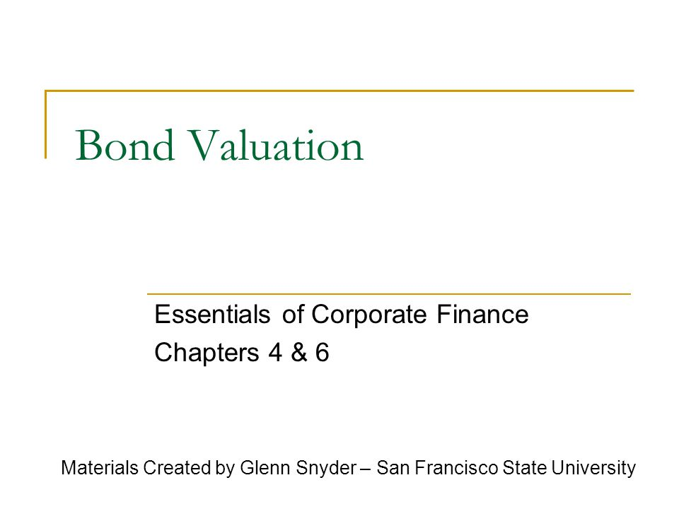 Bond Valuation Essentials of Corporate Finance Chapters 4 & 6 Materials Created by Glenn Snyder – San Francisco State University