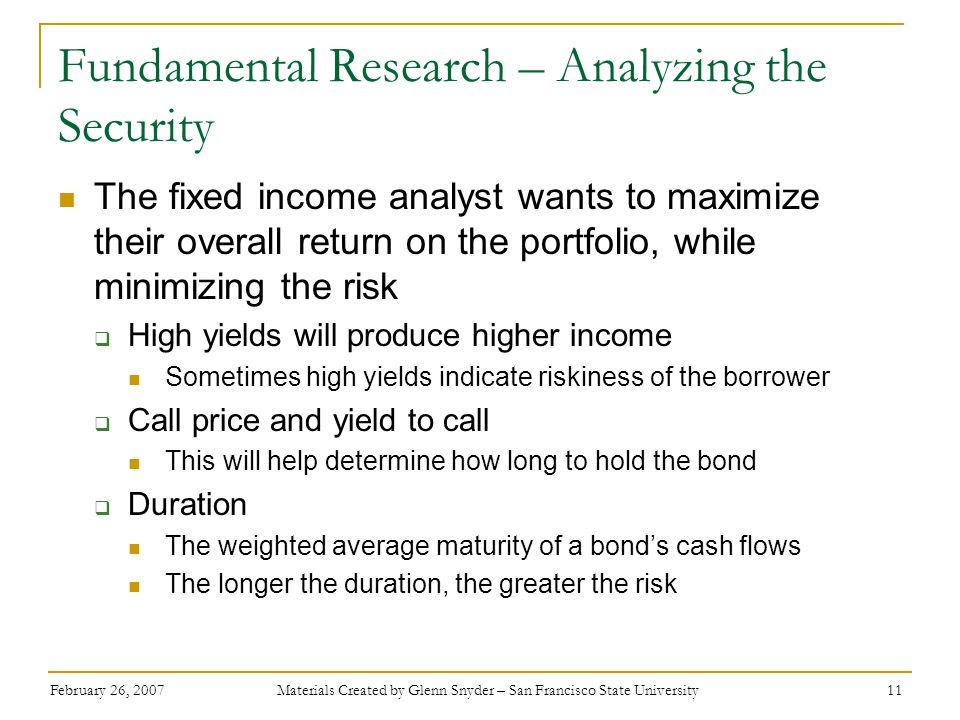 February 26, 2007 Materials Created by Glenn Snyder – San Francisco State University 11 Fundamental Research – Analyzing the Security The fixed income analyst wants to maximize their overall return on the portfolio, while minimizing the risk  High yields will produce higher income Sometimes high yields indicate riskiness of the borrower  Call price and yield to call This will help determine how long to hold the bond  Duration The weighted average maturity of a bond's cash flows The longer the duration, the greater the risk