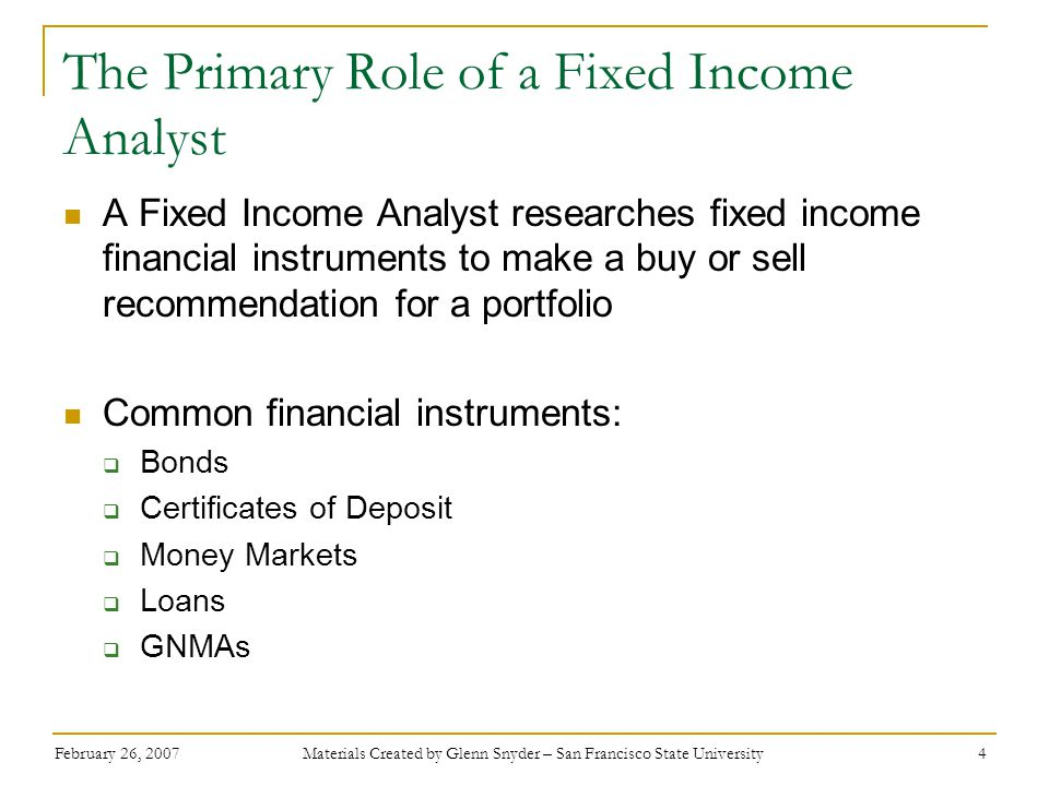 February 26, 2007 Materials Created by Glenn Snyder – San Francisco State University 4 The Primary Role of a Fixed Income Analyst A Fixed Income Analyst researches fixed income financial instruments to make a buy or sell recommendation for a portfolio Common financial instruments:  Bonds  Certificates of Deposit  Money Markets  Loans  GNMAs