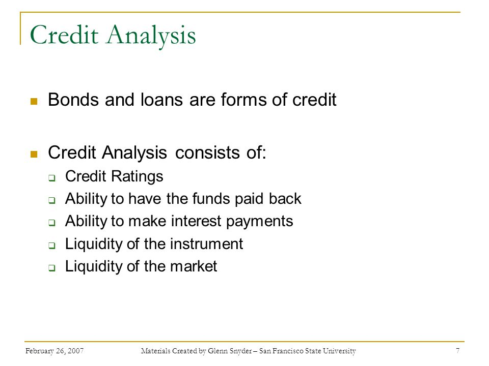 February 26, 2007 Materials Created by Glenn Snyder – San Francisco State University 7 Credit Analysis Bonds and loans are forms of credit Credit Analysis consists of:  Credit Ratings  Ability to have the funds paid back  Ability to make interest payments  Liquidity of the instrument  Liquidity of the market