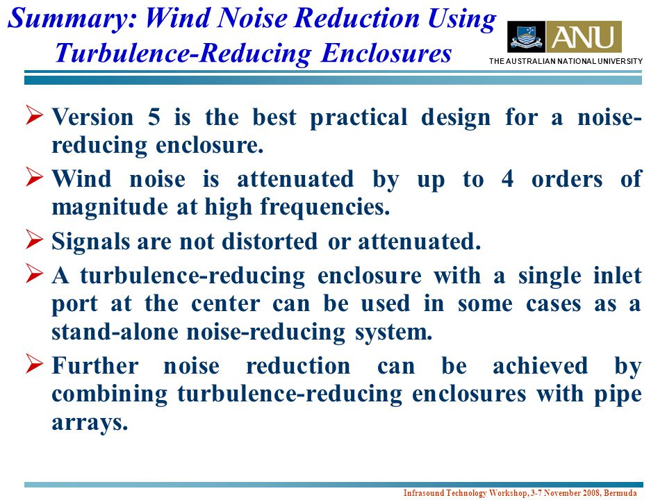 THE AUSTRALIAN NATIONAL UNIVERSITY Infrasound Technology Workshop, 3-7 November 2008, Bermuda Summary: Wind Noise Reduction Using Turbulence-Reducing Enclosures  Version 5 is the best practical design for a noise- reducing enclosure.