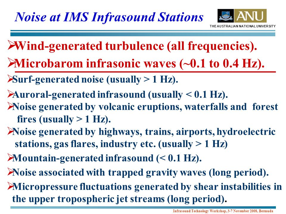 THE AUSTRALIAN NATIONAL UNIVERSITY Infrasound Technology Workshop, 3-7 November 2008, Bermuda Noise at IMS Infrasound Stations  Wind-generated turbulence (all frequencies).