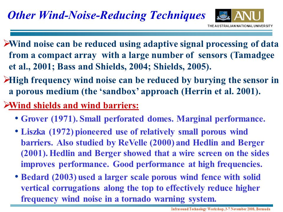 THE AUSTRALIAN NATIONAL UNIVERSITY Infrasound Technology Workshop, 3-7 November 2008, Bermuda  Wind noise can be reduced using adaptive signal processing of data from a compact array with a large number of sensors (Tamadgee et al., 2001; Bass and Shields, 2004; Shields, 2005).