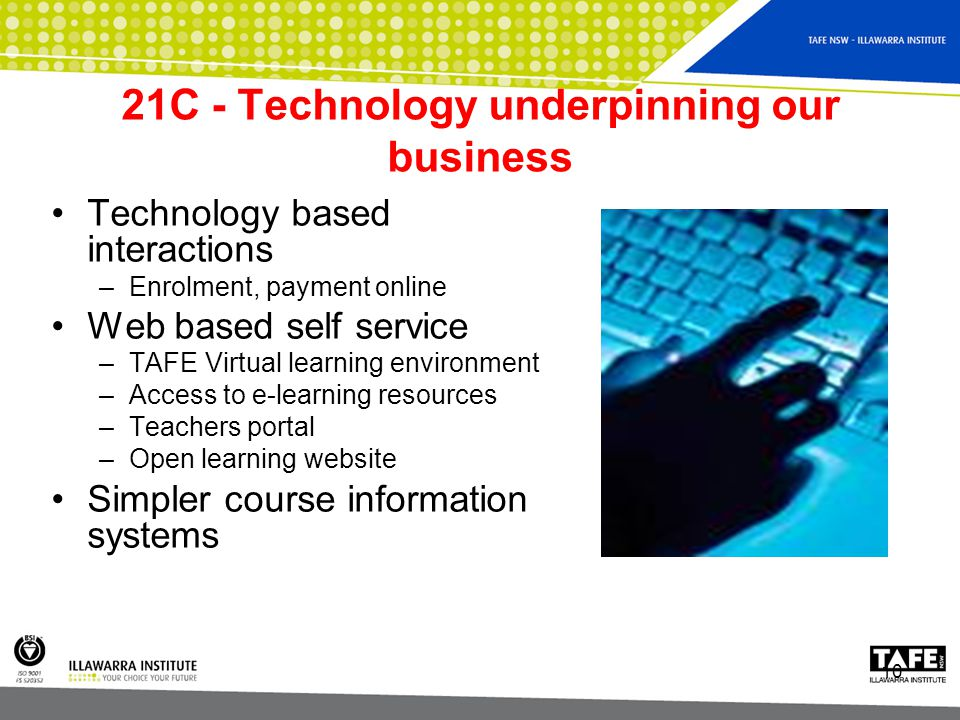 10 21C - Technology underpinning our business Technology based interactions –Enrolment, payment online Web based self service –TAFE Virtual learning environment –Access to e-learning resources –Teachers portal –Open learning website Simpler course information systems