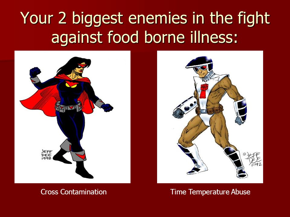 Your 2 biggest enemies in the fight against food borne illness: Cross ContaminationTime Temperature Abuse