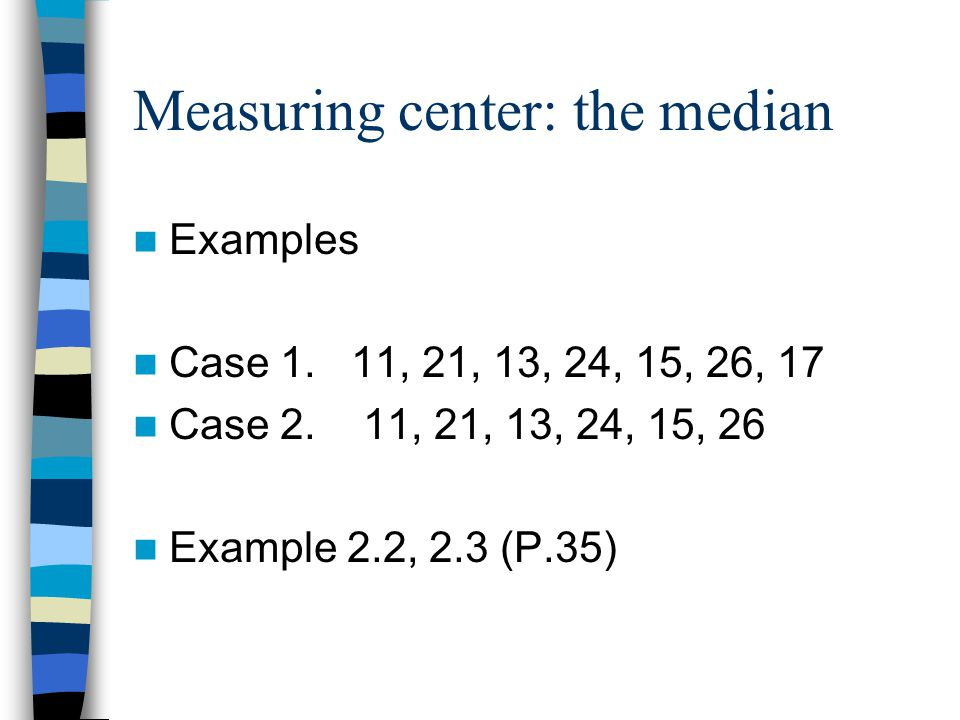 Measuring center: the median Examples Case 1. 11, 21, 13, 24, 15, 26, 17 Case 2.