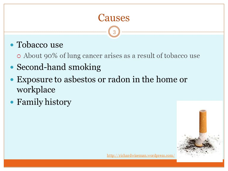 Causes Tobacco use  About 90% of lung cancer arises as a result of tobacco use Second-hand smoking Exposure to asbestos or radon in the home or workplace Family history 3