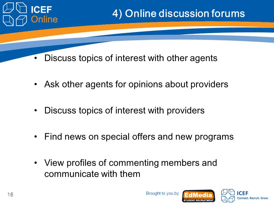 Brought to you by 16 4) Online discussion forums Discuss topics of interest with other agents Ask other agents for opinions about providers Discuss topics of interest with providers Find news on special offers and new programs View profiles of commenting members and communicate with them