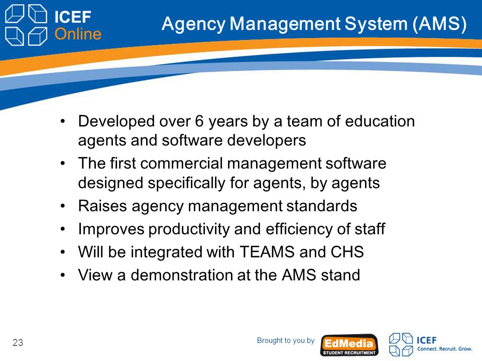 Brought to you by 23 Agency Management System (AMS) Developed over 6 years by a team of education agents and software developers The first commercial management software designed specifically for agents, by agents Raises agency management standards Improves productivity and efficiency of staff Will be integrated with TEAMS and CHS View a demonstration at the AMS stand