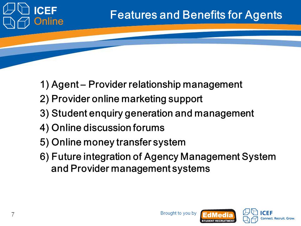 Brought to you by 7 Features and Benefits for Agents 1) Agent – Provider relationship management 2) Provider online marketing support 3) Student enquiry generation and management 4) Online discussion forums 5) Online money transfer system 6) Future integration of Agency Management System and Provider management systems