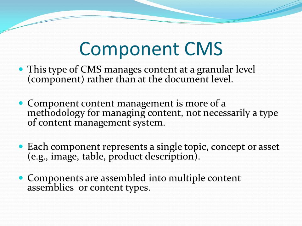 Component CMS This type of CMS manages content at a granular level (component) rather than at the document level.