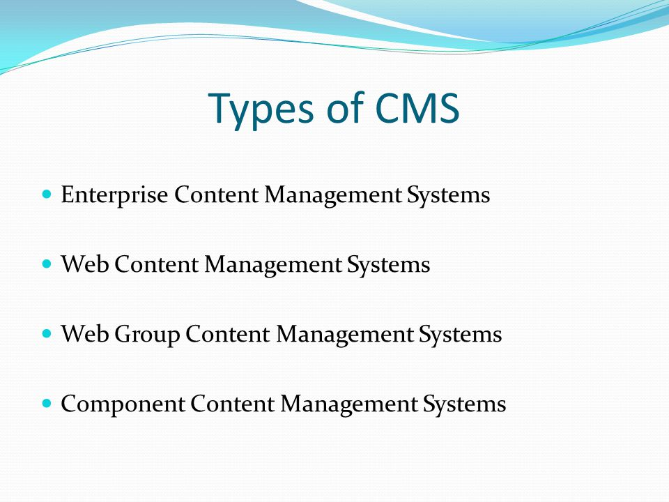 Types of CMS Enterprise Content Management Systems Web Content Management Systems Web Group Content Management Systems Component Content Management Systems