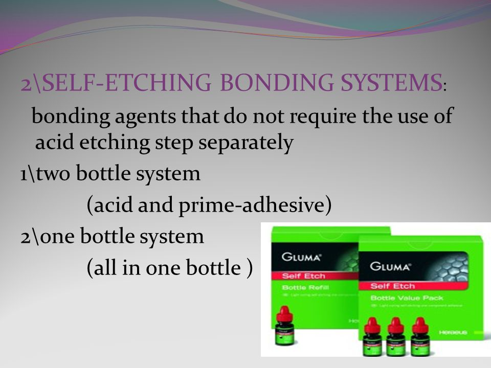 2\SELF-ETCHING BONDING SYSTEMS : bonding agents that do not require the use of acid etching step separately 1\two bottle system (acid and prime-adhesive) 2\one bottle system (all in one bottle )