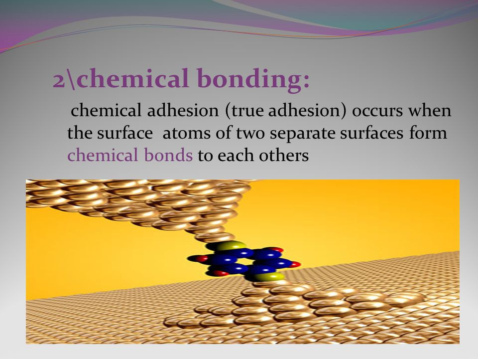 2\chemical bonding: chemical adhesion (true adhesion) occurs when the surface atoms of two separate surfaces form chemical bonds to each others