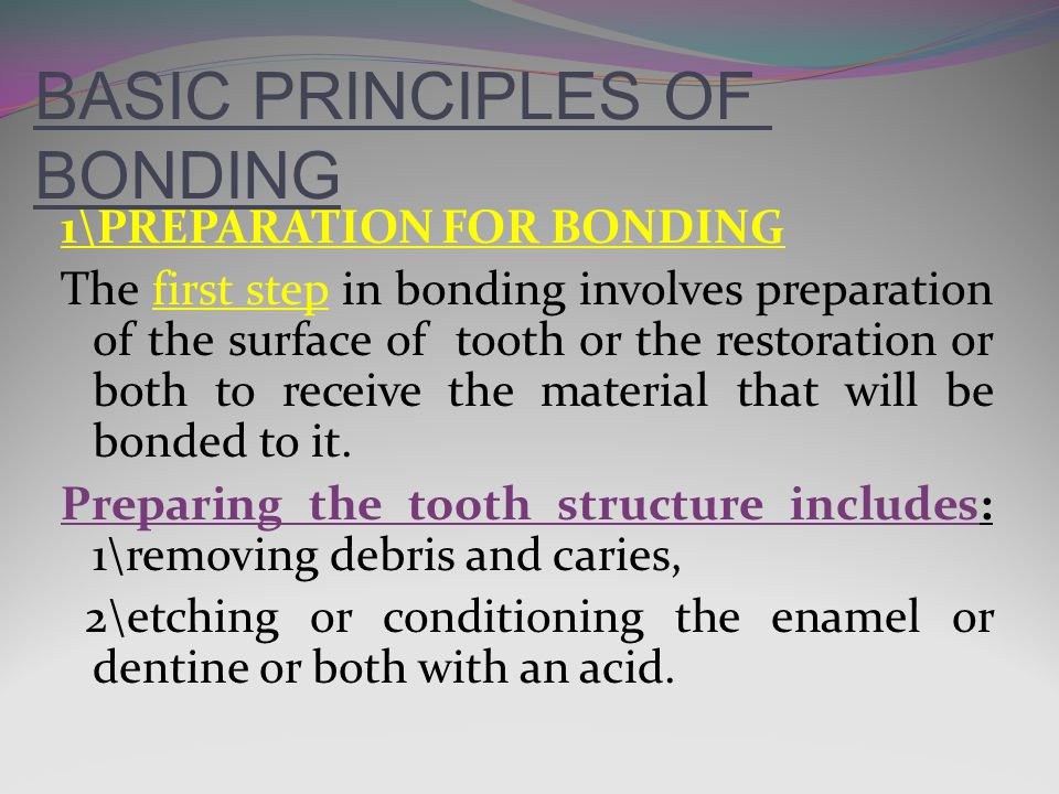 BASIC PRINCIPLES OF BONDING 1\PREPARATION FOR BONDING The first step in bonding involves preparation of the surface of tooth or the restoration or both to receive the material that will be bonded to it.