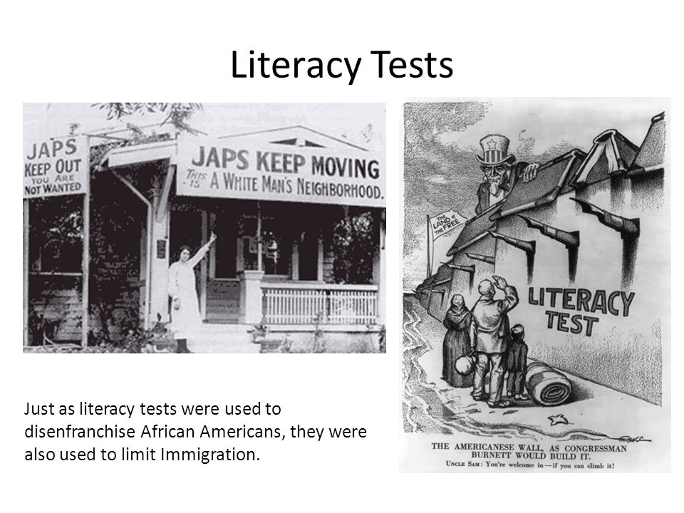 Literacy Tests Just as literacy tests were used to disenfranchise African Americans, they were also used to limit Immigration.