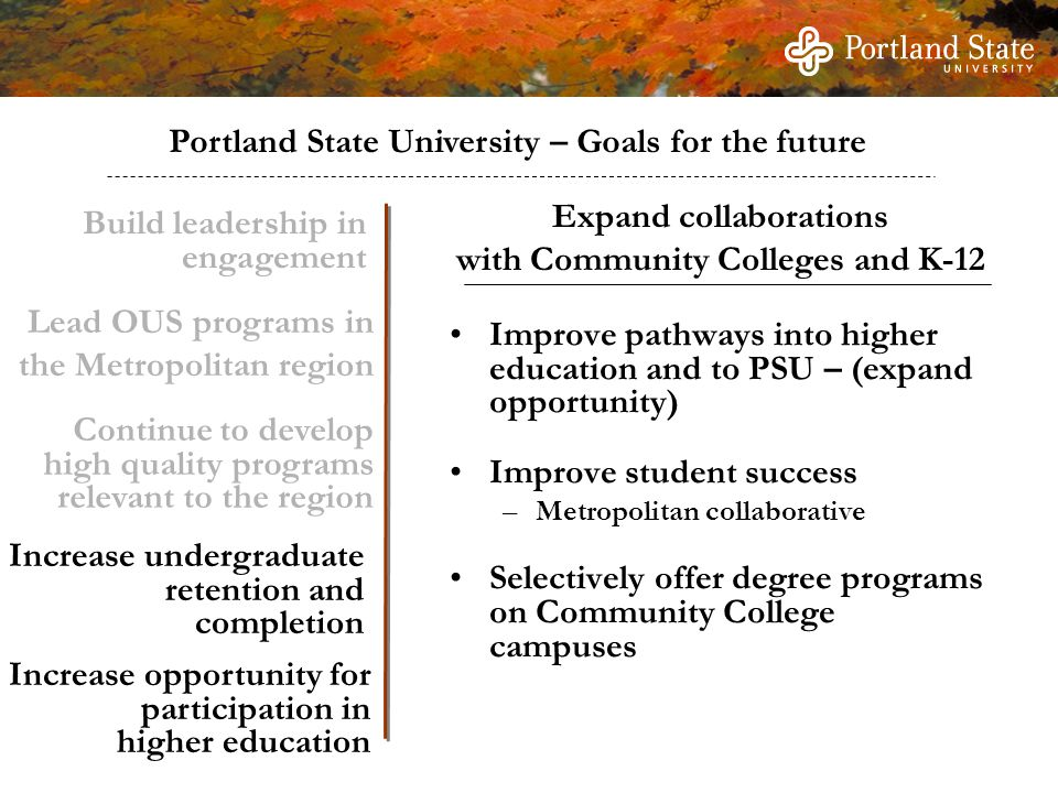 Portland State University – Goals for the future Build leadership in engagement Continue to develop high quality programs relevant to the region Increase undergraduate retention and completion Increase opportunity for participation in higher education Improve pathways into higher education and to PSU – (expand opportunity) Improve student success –Metropolitan collaborative Selectively offer degree programs on Community College campuses Expand collaborations with Community Colleges and K-12 Lead OUS programs in the Metropolitan region