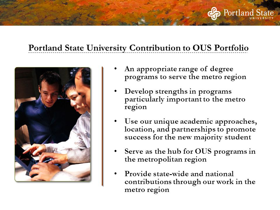 An appropriate range of degree programs to serve the metro region Develop strengths in programs particularly important to the metro region Use our unique academic approaches, location, and partnerships to promote success for the new majority student Serve as the hub for OUS programs in the metropolitan region Provide state-wide and national contributions through our work in the metro region Portland State University Contribution to OUS Portfolio