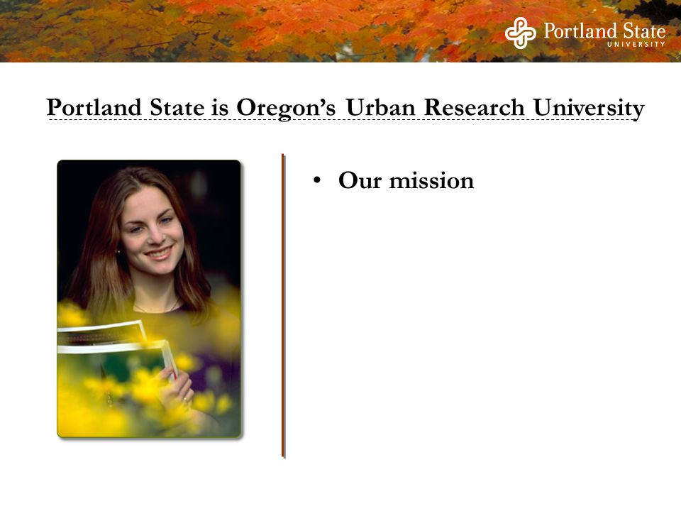 Our mission Portland State is Oregon's Urban Research University