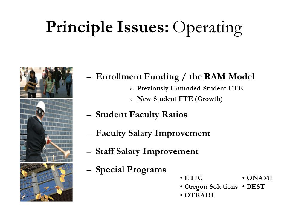 Principle Issues: Operating –Enrollment Funding / the RAM Model »Previously Unfunded Student FTE »New Student FTE (Growth) –Student Faculty Ratios –Faculty Salary Improvement –Staff Salary Improvement –Special Programs ONAMI BEST ETIC Oregon Solutions OTRADI