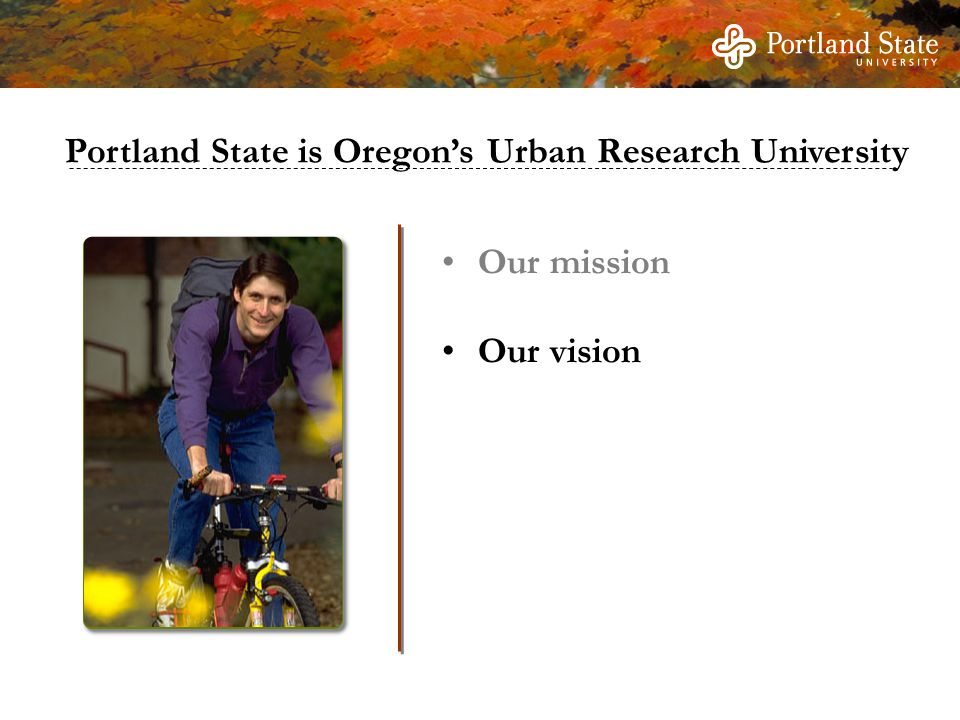 Our mission Our vision Portland State is Oregon's Urban Research University