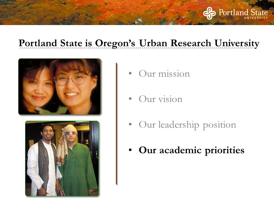 Our mission Our vision Our leadership position Our academic priorities Portland State is Oregon's Urban Research University