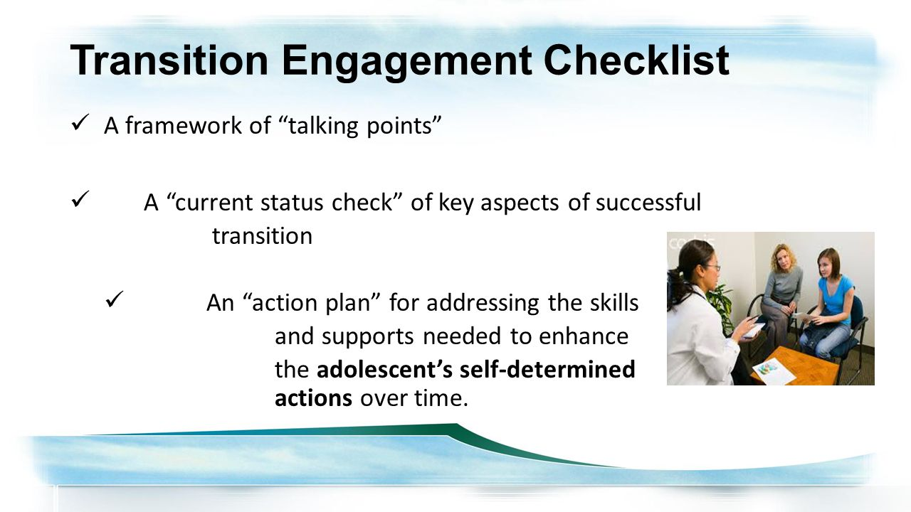 Transition Engagement Checklist A framework of talking points A current status check of key aspects of successful transition An action plan for addressing the skills and supports needed to enhance the adolescent's self-determined actions over time.