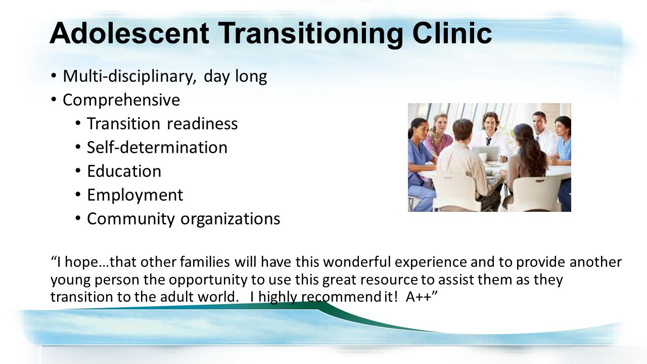 Adolescent Transitioning Clinic Multi-disciplinary, day long Comprehensive Transition readiness Self-determination Education Employment Community organizations I hope…that other families will have this wonderful experience and to provide another young person the opportunity to use this great resource to assist them as they transition to the adult world.
