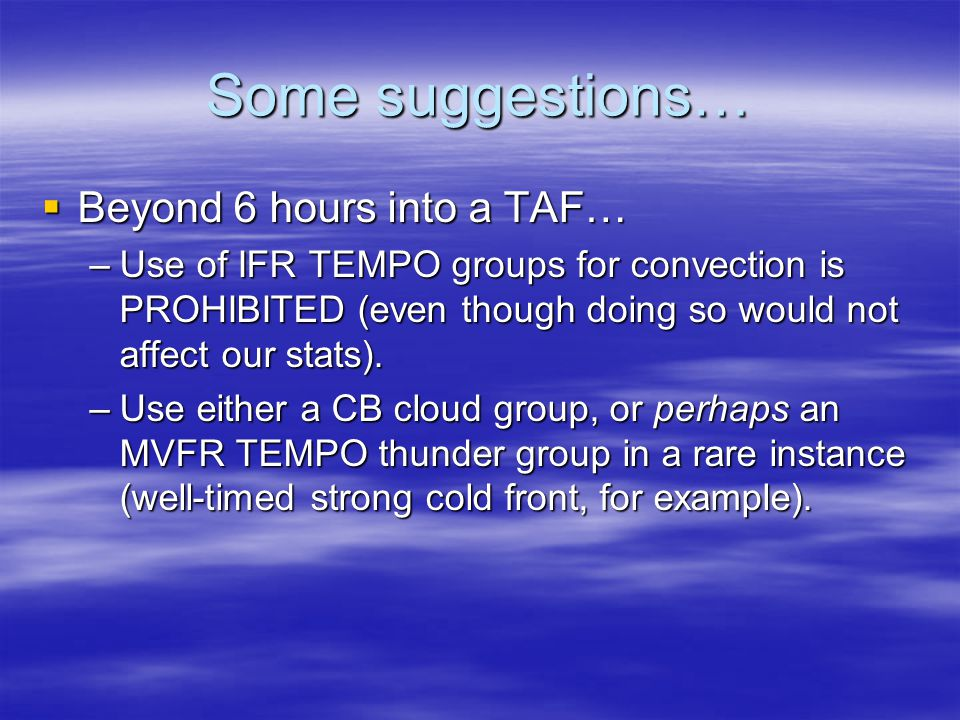 Some suggestions…  Between 3-6 hours of a TAF… –Use of IFR TEMPO groups for convection is STRONGLY discouraged…unless you have a clear justification (e.g.
