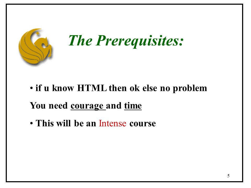 5 The Prerequisites: if u know HTML then ok else no problem You need courage and time This will be an Intense course